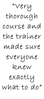 """Very thorough course and the trainer made sure everyone knew exactly what to do"""