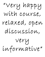 """Very happy  with course, relaxed, open discussion, very informative"""