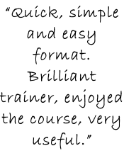"""Quick, simple and easy format. Brilliant trainer, enjoyed the course, very useful."""