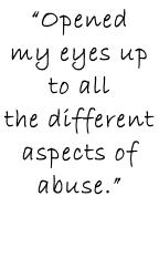 """Opened  my eyes up to all  the different  aspects of abuse."""