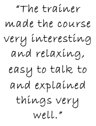 """The trainer made the course very interesting and relaxing, easy to talk to and explained things very well."""