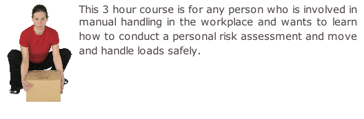 This 3 hour course is for any person who is involved in manual handling in the workplace and wants to learn how to conduct a personal risk assessment and move and handle loads safely.