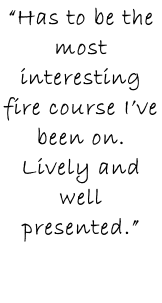 """Has to be the most interesting fire course I've been on. Lively and well presented."""